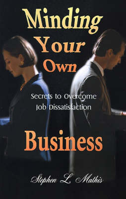 Minding Your Own Business: Secrets to Overcome Job Dissatisfaction by Stephen Mathis image