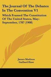 The Journal of the Debates in the Convention V1: Which Framed the Constitution of the United States, May-September, 1787 (1908) by James Madison