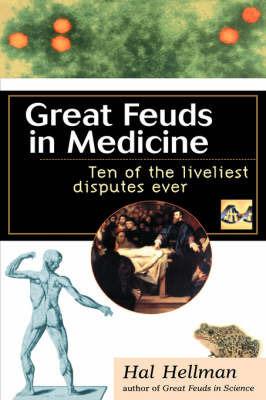 Great Feuds in Medicine: Ten of the Liveliest Disputes Ever by Hal Hellman