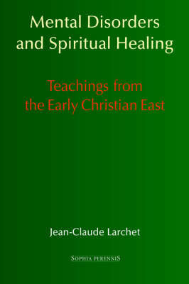 Mental Disorders and Spiritual Healing: Teachings from the Early Christian East by Jean-Claude Larchet