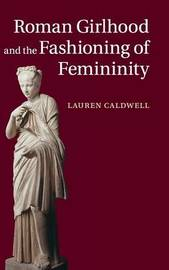 Roman Girlhood and the Fashioning of Femininity by Lauren Caldwell