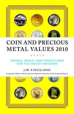 Coin and Precious Metal Values: Trends, Deals, and Predictions for the Smart Investor by Jim Kingsland