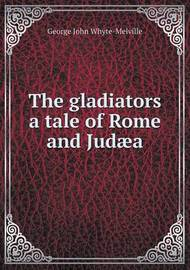 The Gladiators a Tale of Rome and Judaea by G.J. Whyte Melville