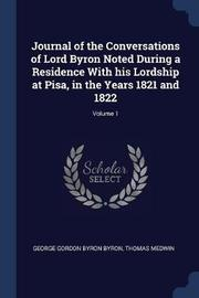Journal of the Conversations of Lord Byron Noted During a Residence with His Lordship at Pisa, in the Years 1821 and 1822; Volume 1 by George Gordon Byron Byron