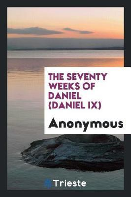 The Seventy Weeks of Daniel (Daniel IX) by * Anonymous