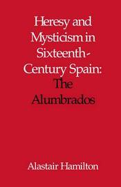 Heresy and Mysticism in Sixteenth-Century Spain by Alastair Hamilton