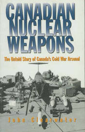 Canadian Nuclear Weapons: The Untold Story of Canada's Cold War Arsenal by John Clearwater image