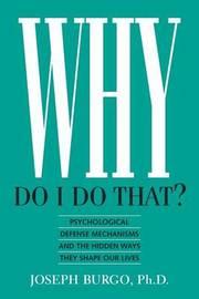 Why Do I Do That? by Joseph Burgo, Ph.D.