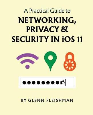 A Practical Guide to Networking, Privacy, and Security in IOS 11 by Glenn Fleishman
