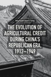 The Evolution of Agricultural Credit during China's Republican Era, 1912-1949 by Hong Fu
