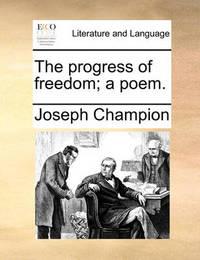 The Progress of Freedom; A Poem. by Joseph Champion