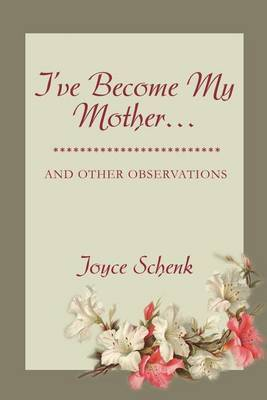 I've Become My Mother...: And Other Observations by Joyce Schenk