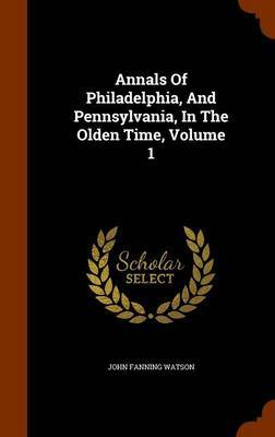 Annals of Philadelphia, and Pennsylvania, in the Olden Time, Volume 1 by John Fanning Watson