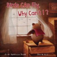 Birds Can Fly, Why Can't I? by Vicki Addesso Dodd