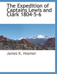 The Expedition of Captains Lewis and Clark 1804-5-6 by James Kendall Hosmer