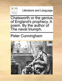 Chatsworth or the Genius of England's Prophecy. a Poem. by the Author of the Naval Triumph. by Peter Cunningham