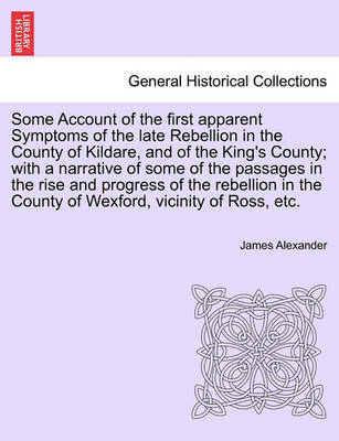 Some Account of the First Apparent Symptoms of the Late Rebellion in the County of Kildare, and of the King's County; With a Narrative of Some of the Passages in the Rise and Progress of the Rebellion in the County of Wexford, Vicinity of Ross, Etc. by James Alexander