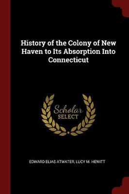History of the Colony of New Haven to Its Absorption Into Connecticut by Edward Elias Atwater