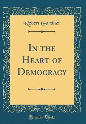 In the Heart of Democracy (Classic Reprint) by Robert Gardner