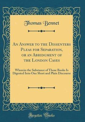 An Answer to the Dissenters Pleas for Separation, or an Abridgment of the London Cases by Thomas Bennet image