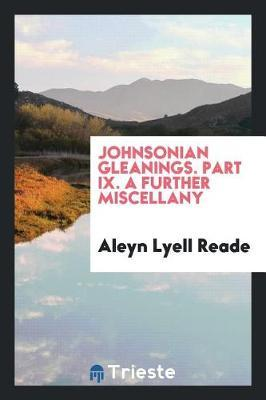 Johnsonian Gleanings. Part IX. a Further Miscellany by Aleyn Lyell Reade