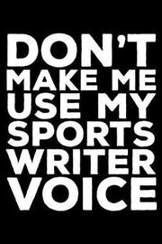 Don't Make Me Use My Sports Writer Voice by Creative Juices Publishing