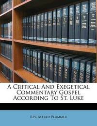 A Critical and Exegetical Commentary Gospel According to St. Luke by Alfred Plummer