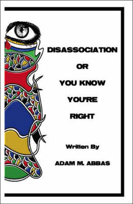Disassociation or You Know You're Right by Adam M. Abbas