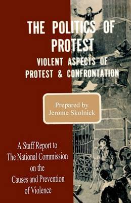 The Politics of Protest: Violent Aspects of Protest & Confrontation - A Staff Report to the National Commission on the Causes and Prevention of Violence