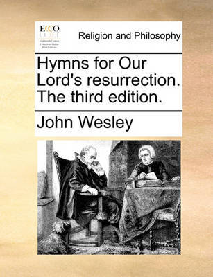 Hymns for Our Lord's Resurrection. the Third Edition by John Wesley