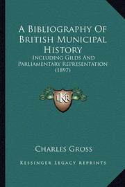 A Bibliography of British Municipal History: Including Gilds and Parliamentary Representation (1897) by Charles Gross