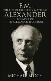 F.M.: The Life Of Frederick Matthias Alexander by Michael Bloch image