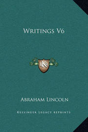 Writings V6 by Abraham Lincoln