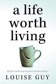 A Life Worth Living by Louise Guy