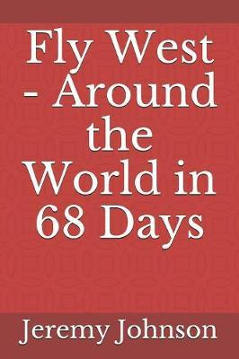 Fly West - Around the World in 68 Days by Jeremy Johnson