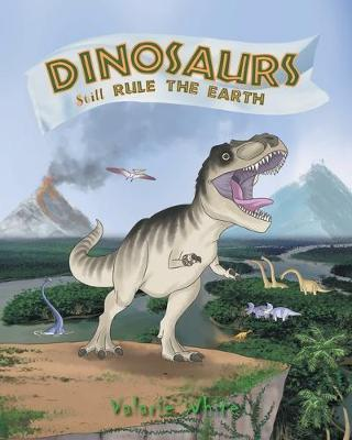 Dinosaurs Still Rule The Earth by Valarie White