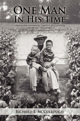 One Man in His Time: A Biography of Herbert Lorance McCullough of Tipton, Oklahoma by Richard E McCullough