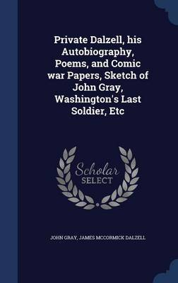 Private Dalzell, His Autobiography, Poems, and Comic War Papers, Sketch of John Gray, Washington's Last Soldier, Etc by John Gray