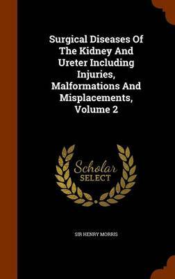 Surgical Diseases of the Kidney and Ureter Including Injuries, Malformations and Misplacements, Volume 2 by Sir Henry Morris image