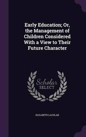 Early Education; Or, the Management of Children Considered with a View to Their Future Character by Elizabeth Lachlan