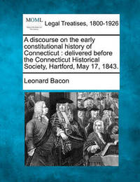 A Discourse on the Early Constitutional History of Connecticut by Leonard Bacon