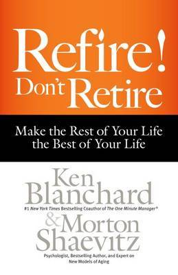 Refire! Don't Retire: Make the Rest of Your Life the Best of Your Life by Ken Blanchard image