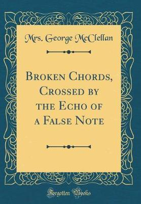 Broken Chords, Crossed by the Echo of a False Note (Classic Reprint) by Mrs George McClellan