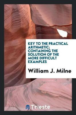 Key to the Practical Arithmetic; Containing the Solution of the More Difficult Examples by William J Milne image
