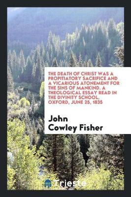 The Death of Christ Was a Propitiatory Sacrifice and a Vicarious Atonement for the Sins of Mankind. a Theological Essay Read in the Divinity School, Oxford, June 25, 1835 by John Cowley Fisher