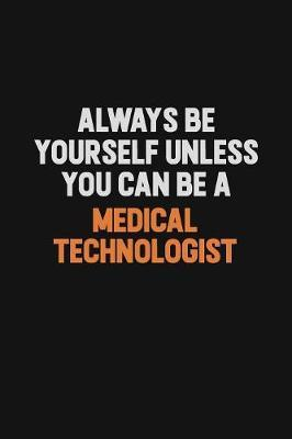 Always Be Yourself Unless You Can Be A Medical technologist by Camila Cooper