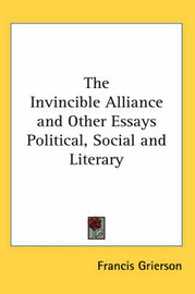 The Invincible Alliance and Other Essays Political, Social and Literary by Francis Grierson image