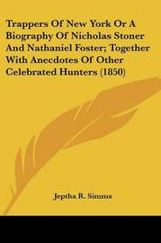 Trappers of New York or a Biography of Nicholas Stoner and Nathaniel Foster; Together with Anecdotes of Other Celebrated Hunters (1850) by Jeptha Root Simms