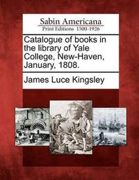 Catalogue of Books in the Library of Yale College, New-Haven, January, 1808. by James Luce Kingsley