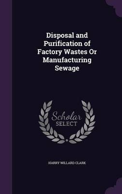 Disposal and Purification of Factory Wastes or Manufacturing Sewage by Harry Willard Clark